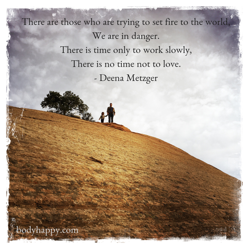 There-are-those-who-are-trying-to-set-fire-to-the-worldWe-are-in-danger.There-is-time-only-to-work-slowlyThere-is-no-time-not-to-love.-Deena-Metzger